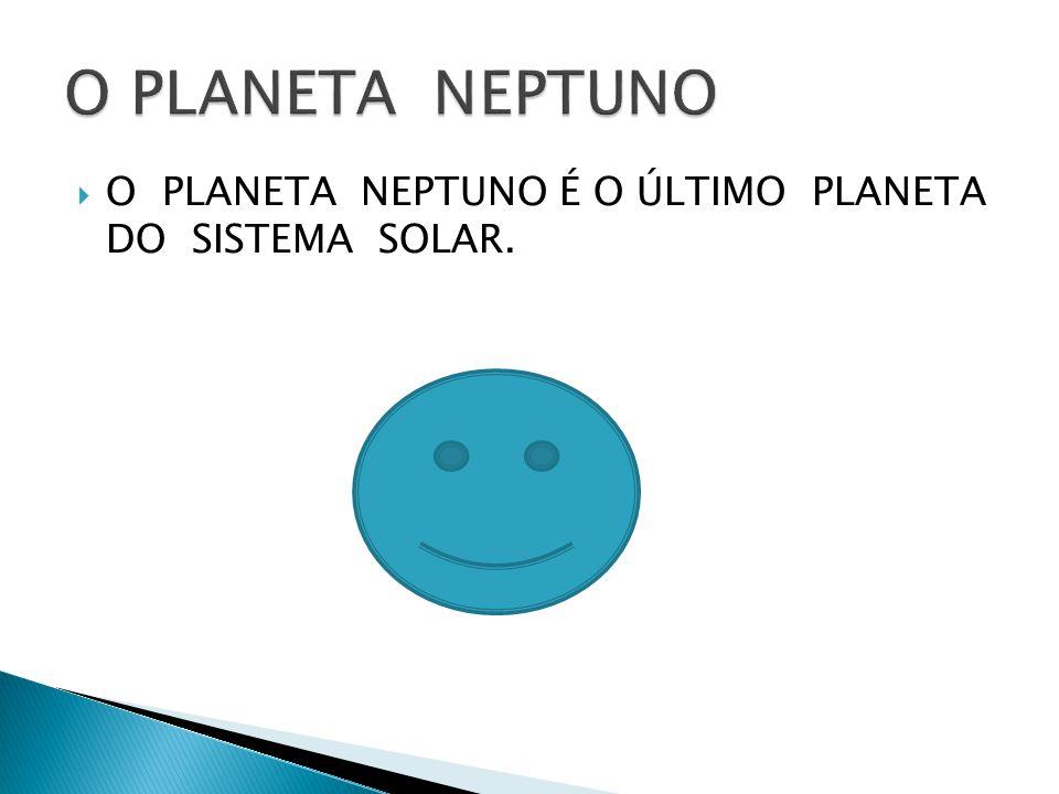 O PLANETA NEPTUNO O PLANETA NEPTUNO É O ÚLTIMO PLANETA DO SISTEMA SOLAR.