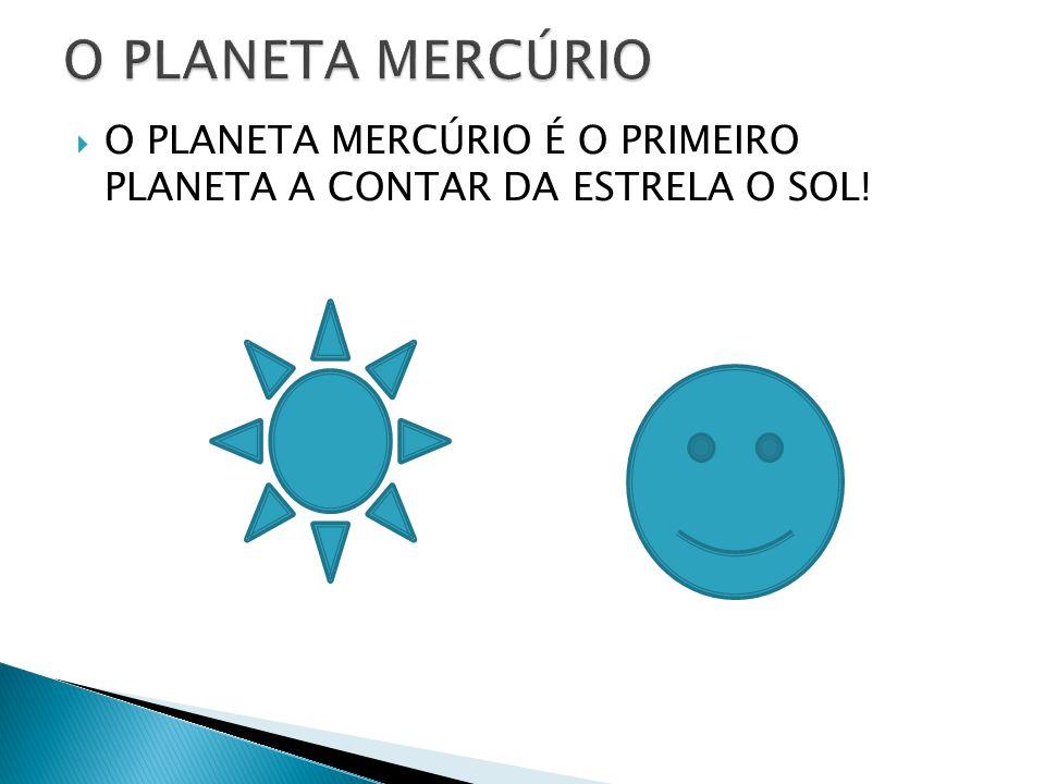 O PLANETA MERCÚRIO O PLANETA MERCÚRIO É O PRIMEIRO PLANETA A CONTAR DA ESTRELA O SOL!