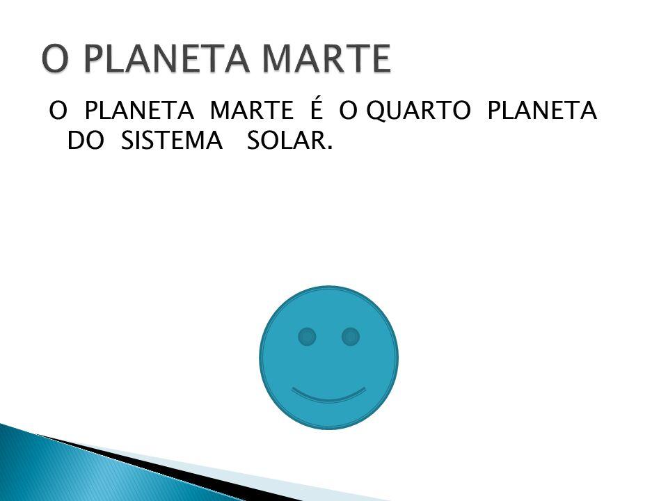 O PLANETA MARTE O PLANETA MARTE É O QUARTO PLANETA DO SISTEMA SOLAR.