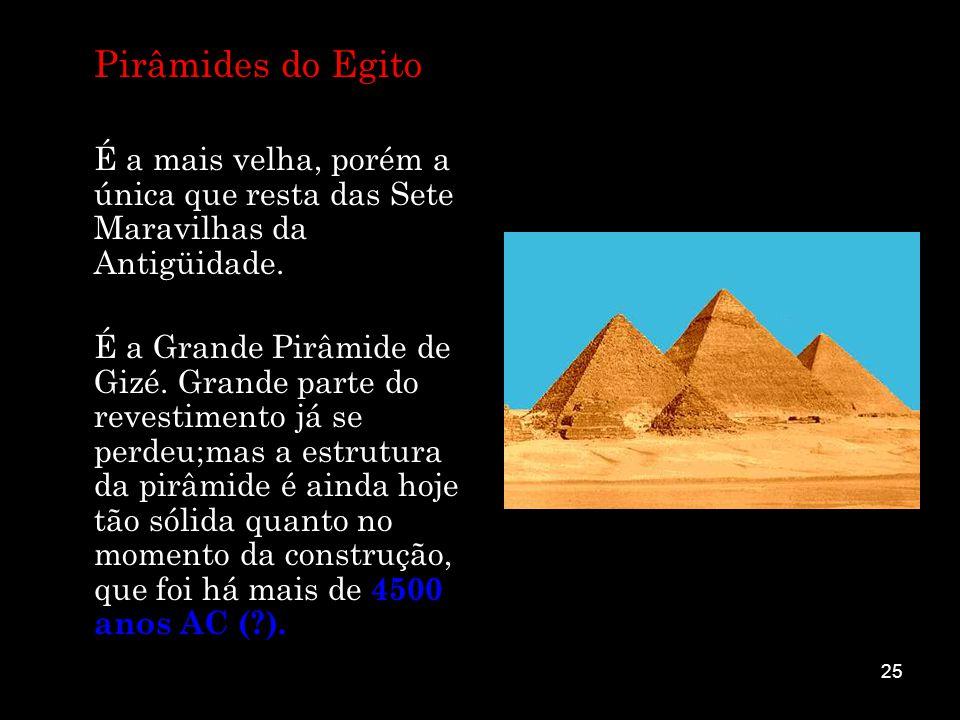 Pirâmides do Egito É a mais velha, porém a única que resta das Sete Maravilhas da Antigüidade.