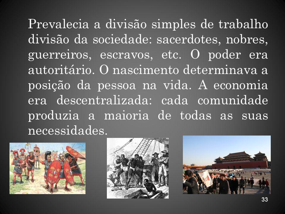 Prevalecia a divisão simples de trabalho divisão da sociedade: sacerdotes, nobres, guerreiros, escravos, etc.