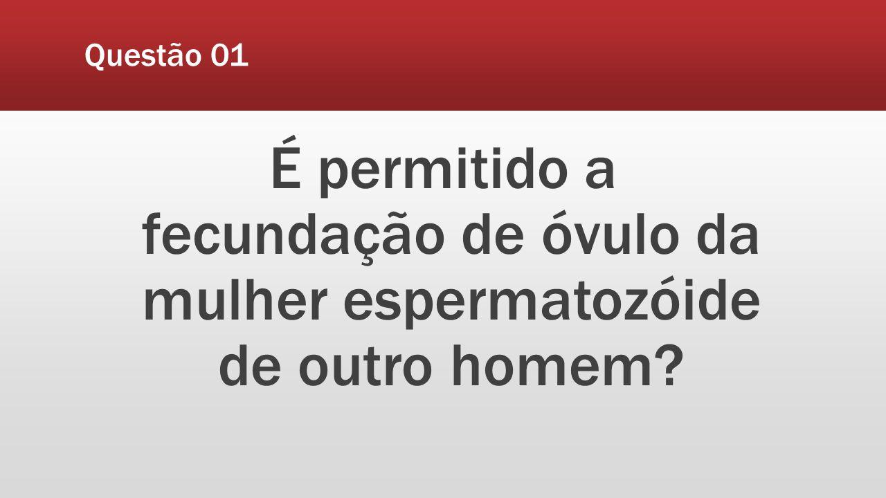 Questão 01 É permitido a fecundação de óvulo da mulher espermatozóide de outro homem