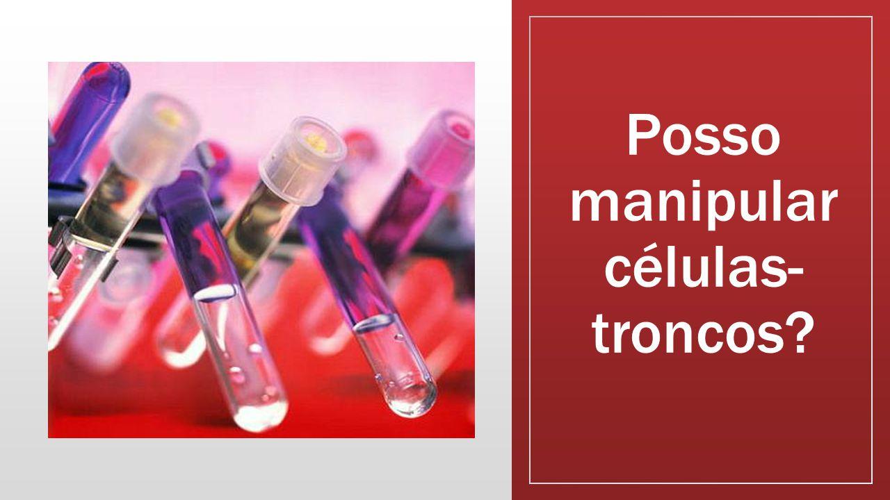 Posso manipular células-troncos