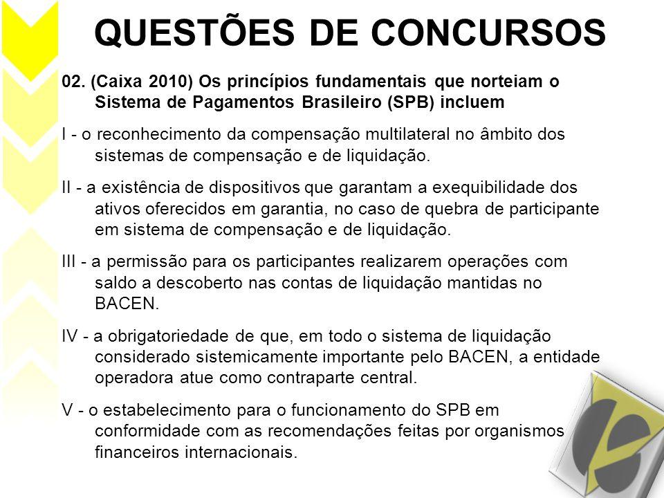 QUESTÕES DE CONCURSOS 02. (Caixa 2010) Os princípios fundamentais que norteiam o Sistema de Pagamentos Brasileiro (SPB) incluem.