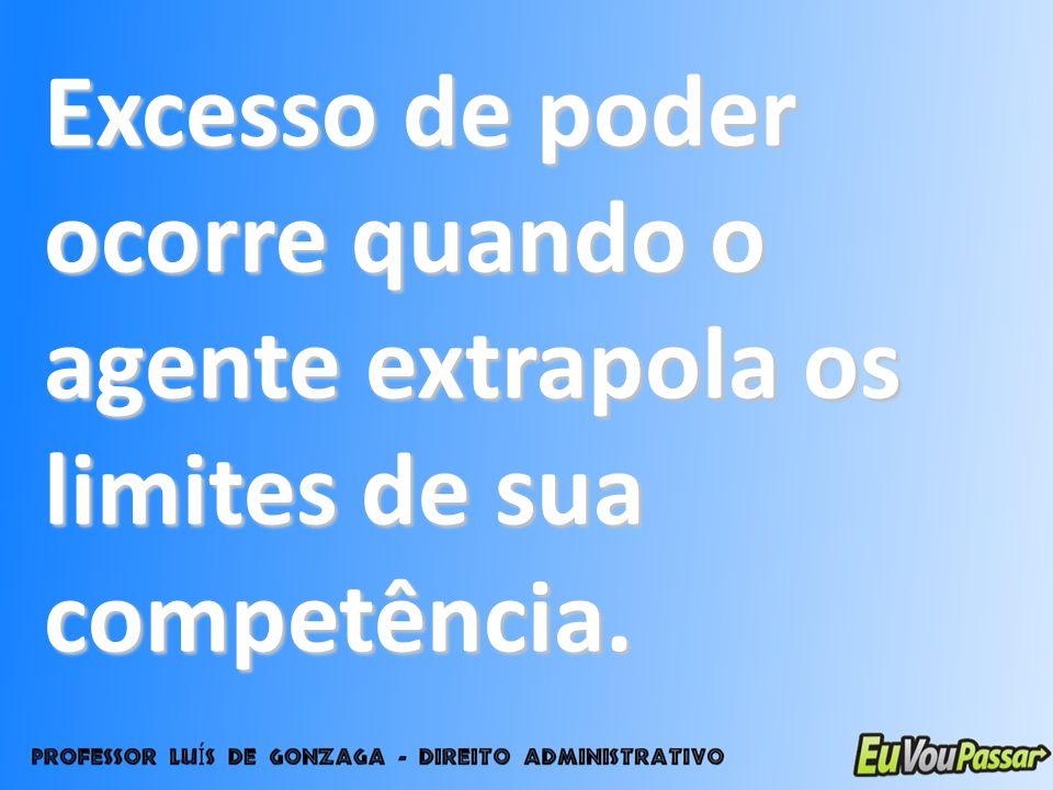 Excesso de poder ocorre quando o agente extrapola os limites de sua competência.