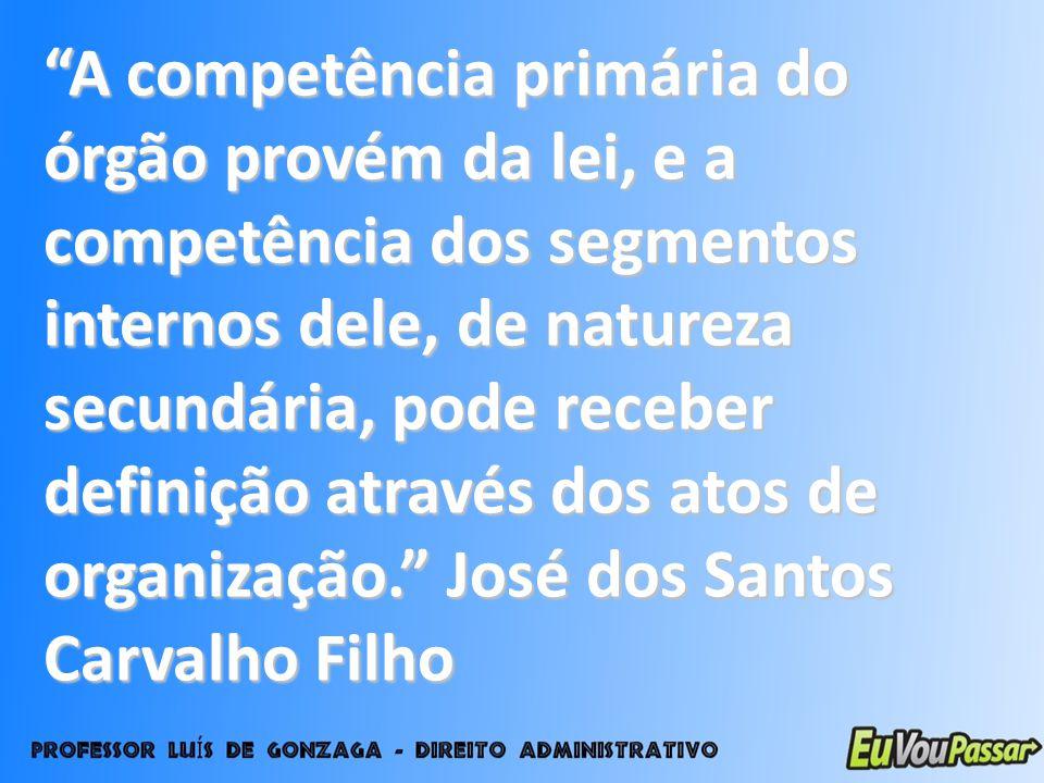 A competência primária do órgão provém da lei, e a competência dos segmentos internos dele, de natureza secundária, pode receber definição através dos atos de organização. José dos Santos Carvalho Filho