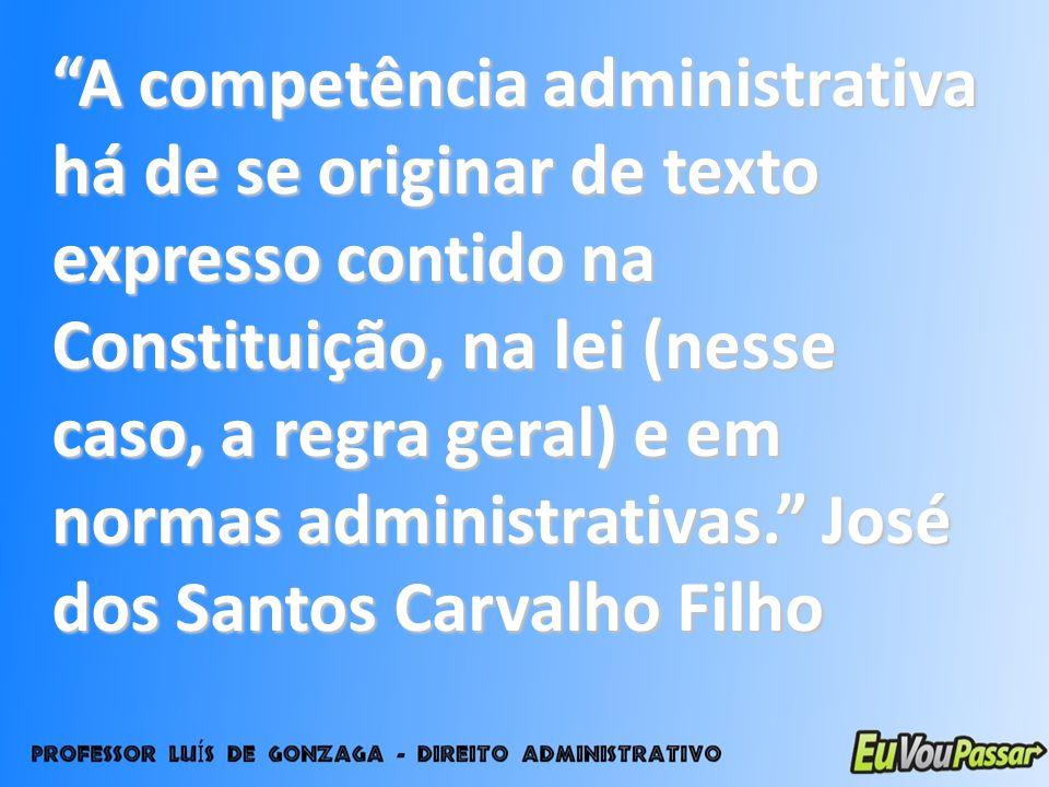 A competência administrativa há de se originar de texto expresso contido na Constituição, na lei (nesse caso, a regra geral) e em normas administrativas. José dos Santos Carvalho Filho