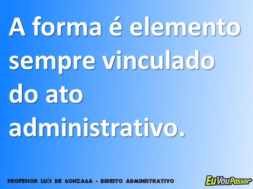 A forma é elemento sempre vinculado do ato administrativo.