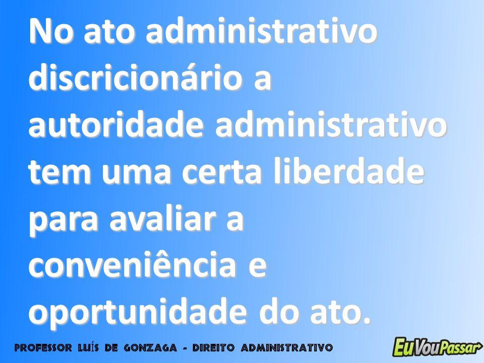 No ato administrativo discricionário a autoridade administrativo tem uma certa liberdade para avaliar a conveniência e oportunidade do ato.