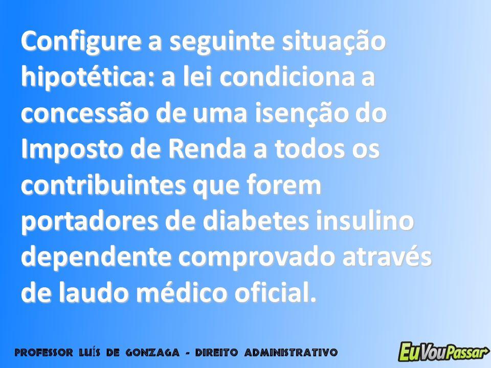 Configure a seguinte situação hipotética: a lei condiciona a concessão de uma isenção do Imposto de Renda a todos os contribuintes que forem portadores de diabetes insulino dependente comprovado através de laudo médico oficial.