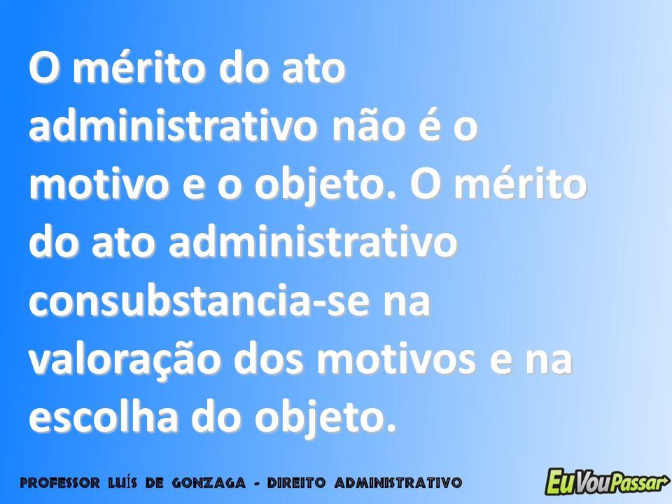 O mérito do ato administrativo não é o motivo e o objeto