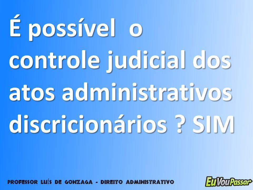 É possível o controle judicial dos atos administrativos discricionários SIM