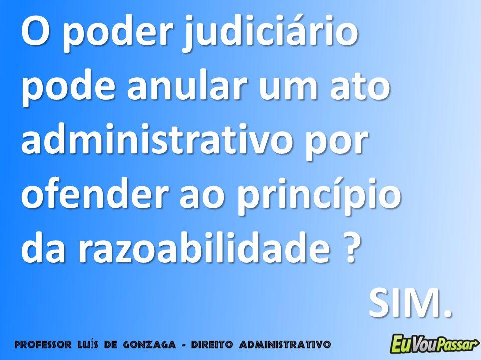 O poder judiciário pode anular um ato administrativo por ofender ao princípio da razoabilidade