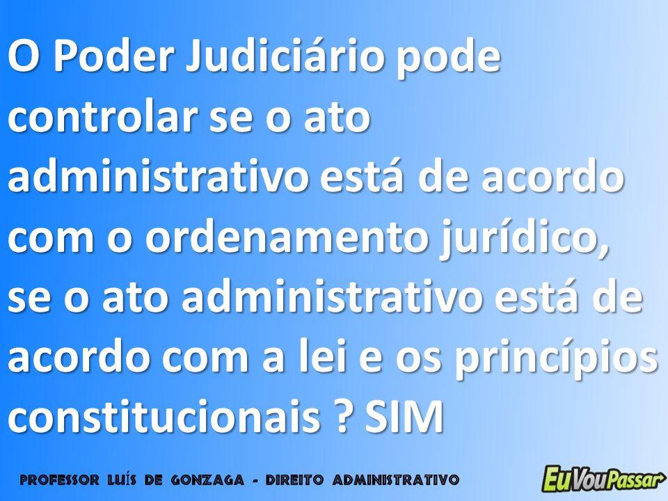O Poder Judiciário pode controlar se o ato administrativo está de acordo com o ordenamento jurídico, se o ato administrativo está de acordo com a lei e os princípios constitucionais .