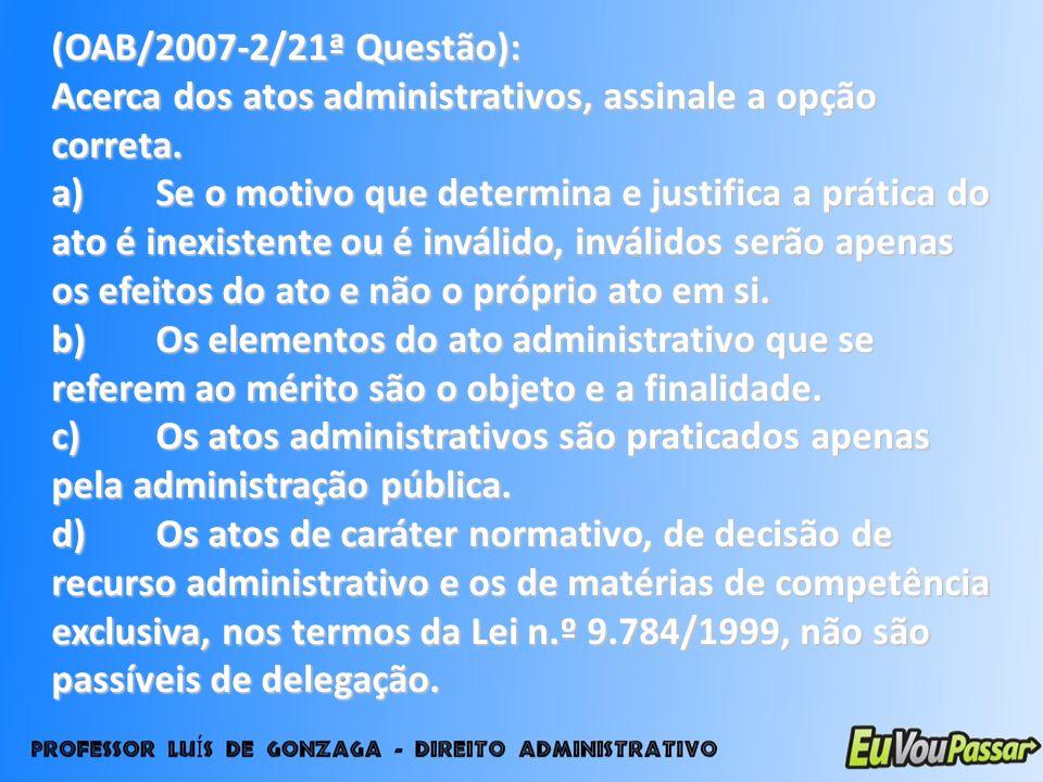 (OAB/2007-2/21ª Questão): Acerca dos atos administrativos, assinale a opção correta.