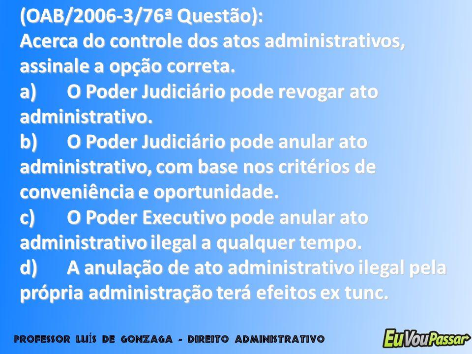 (OAB/2006-3/76ª Questão): Acerca do controle dos atos administrativos, assinale a opção correta.