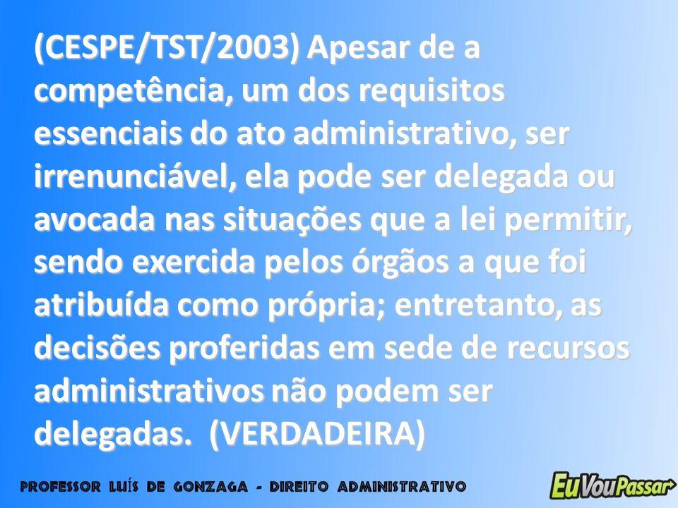 (CESPE/TST/2003) Apesar de a competência, um dos requisitos essenciais do ato administrativo, ser irrenunciável, ela pode ser delegada ou avocada nas situações que a lei permitir, sendo exercida pelos órgãos a que foi atribuída como própria; entretanto, as decisões proferidas em sede de recursos administrativos não podem ser delegadas.