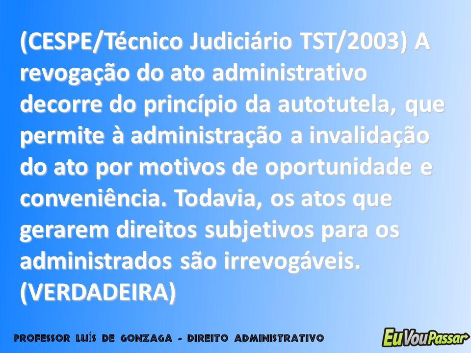 (CESPE/Técnico Judiciário TST/2003) A revogação do ato administrativo decorre do princípio da autotutela, que permite à administração a invalidação do ato por motivos de oportunidade e conveniência.