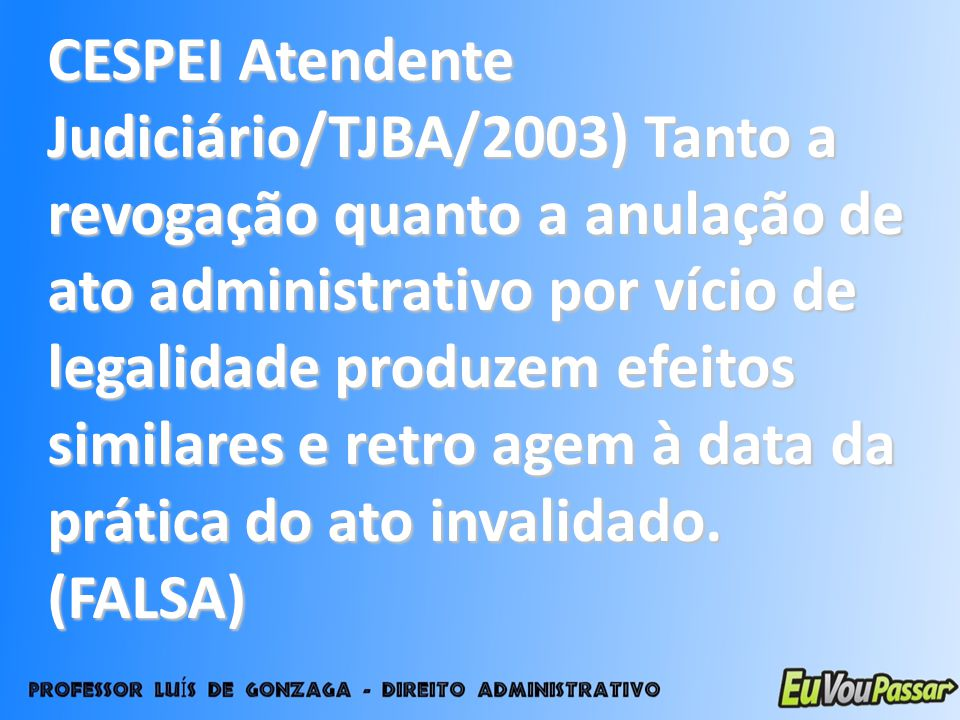 CESPEI Atendente Judiciário/TJBA/2003) Tanto a revogação quanto a anulação de ato administrativo por vício de legalidade produzem efeitos similares e retro agem à data da prática do ato invalidado.
