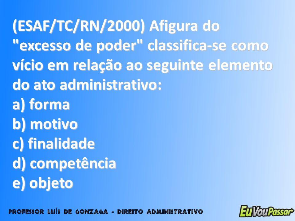 (ESAF/TC/RN/2000) Afigura do excesso de poder classifica-se como vício em relação ao seguinte elemento do ato administrativo: