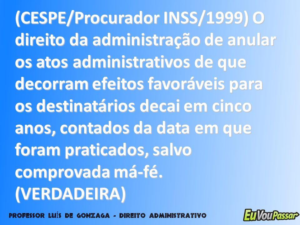 (CESPE/Procurador INSS/1999) O direito da administração de anular os atos administrativos de que decorram efeitos favoráveis para os destinatários decai em cinco anos, contados da data em que foram praticados, salvo comprovada má-fé.