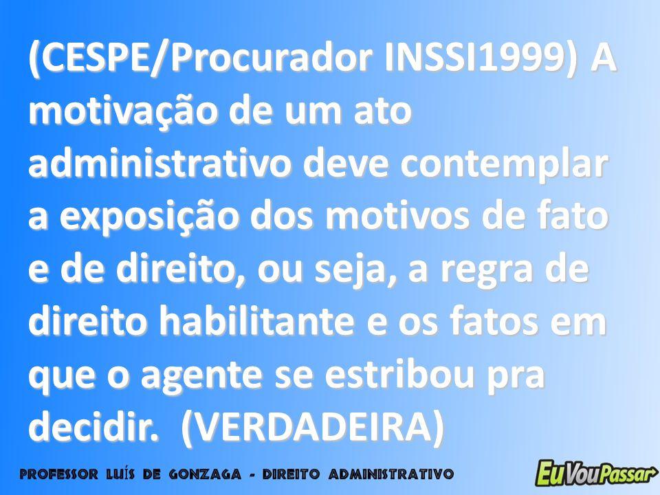 (CESPE/Procurador INSSI1999) A motivação de um ato administrativo deve contemplar a exposição dos motivos de fato e de direito, ou seja, a regra de direito habilitante e os fatos em que o agente se estribou pra decidir.