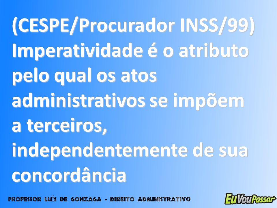 (CESPE/Procurador INSS/99) Imperatividade é o atributo pelo qual os atos administrativos se impõem a terceiros, independentemente de sua concordância