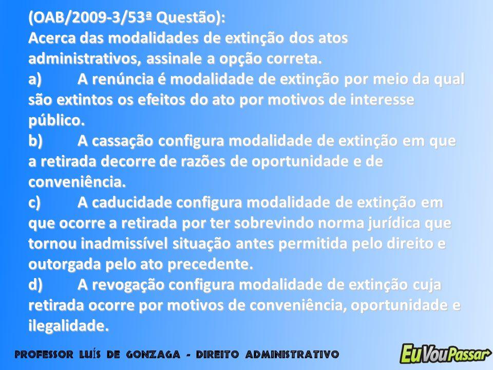(OAB/2009-3/53ª Questão): Acerca das modalidades de extinção dos atos administrativos, assinale a opção correta.