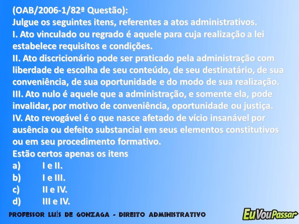 (OAB/2006-1/82ª Questão): Julgue os seguintes itens, referentes a atos administrativos.