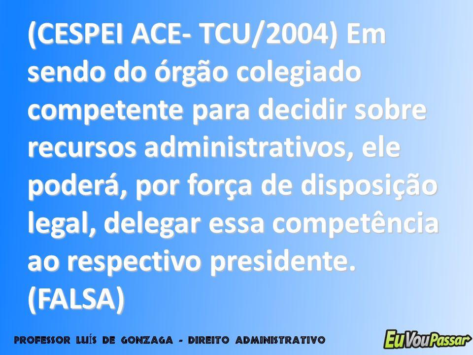 (CESPEI ACE- TCU/2004) Em sendo do órgão colegiado competente para decidir sobre recursos administrativos, ele poderá, por força de disposição legal, delegar essa competência ao respectivo presidente.
