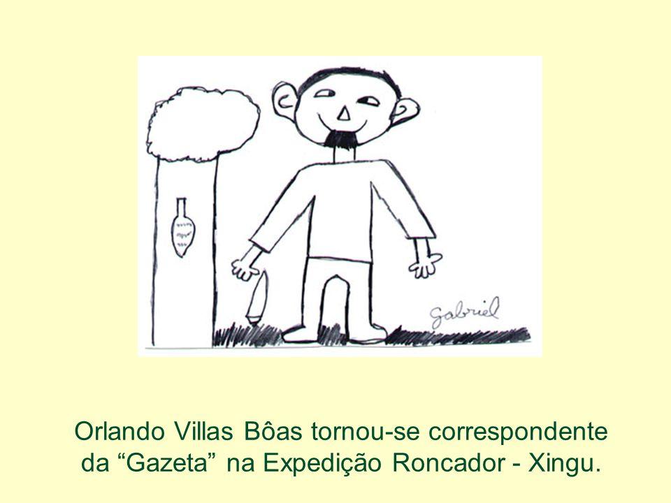Orlando Villas Bôas tornou-se correspondente da Gazeta na Expedição Roncador - Xingu.