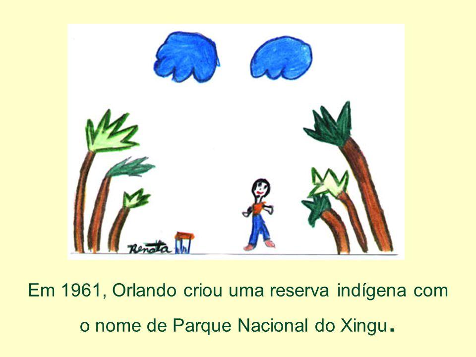 Em 1961, Orlando criou uma reserva indígena com o nome de Parque Nacional do Xingu.
