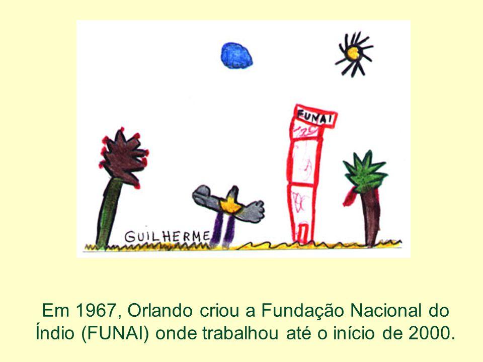 Em 1967, Orlando criou a Fundação Nacional do Índio (FUNAI) onde trabalhou até o início de 2000.