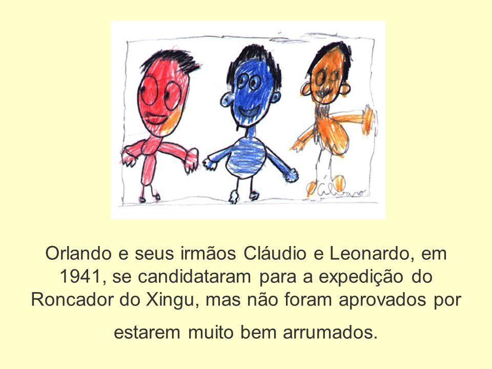 Orlando e seus irmãos Cláudio e Leonardo, em 1941, se candidataram para a expedição do Roncador do Xingu, mas não foram aprovados por estarem muito bem arrumados.