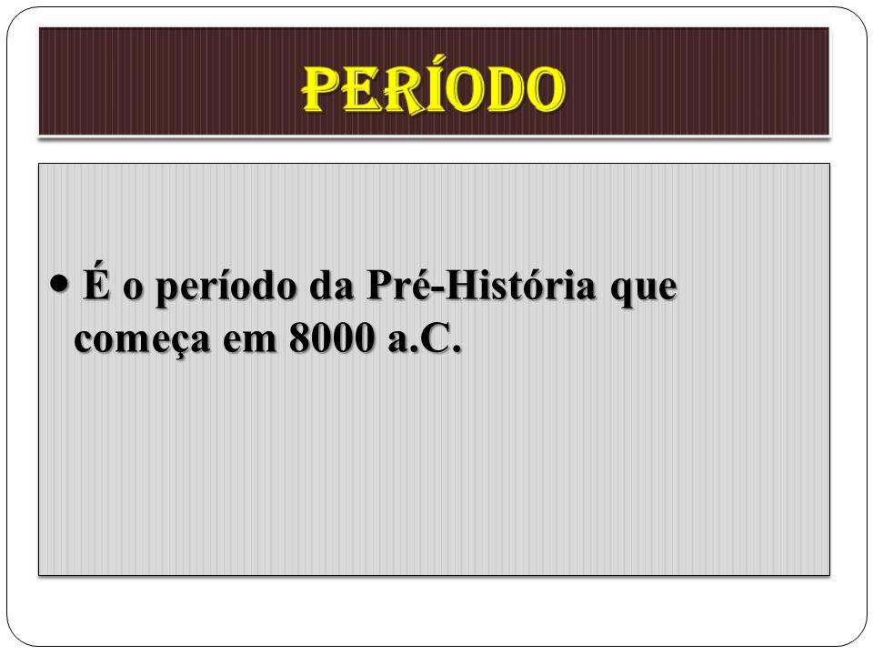 período  É o período da Pré-História que começa em 8000 a.C.