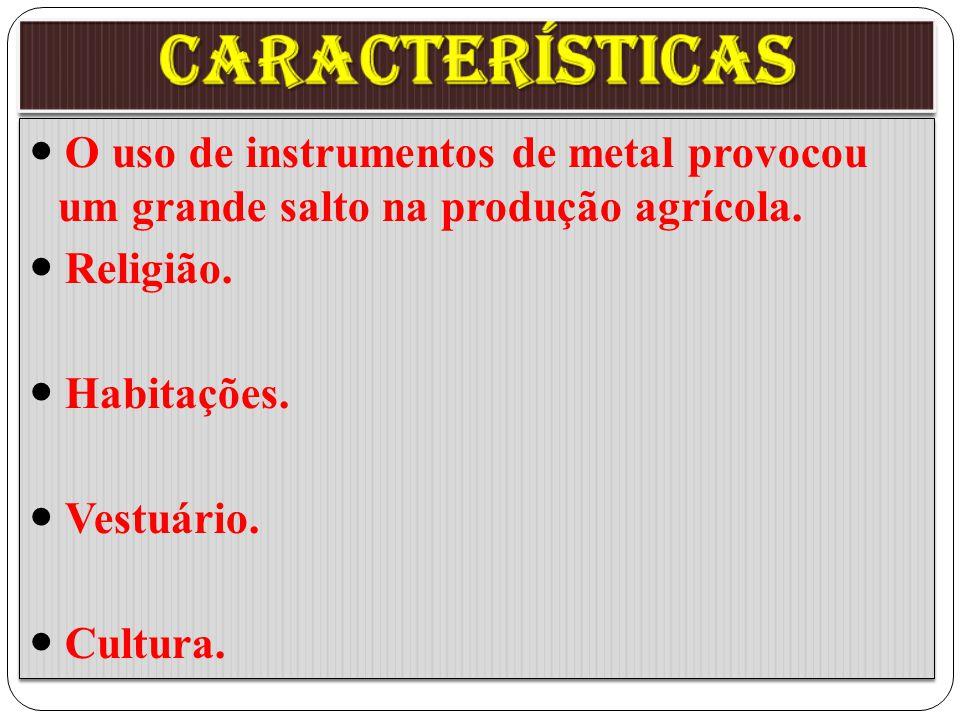 características  O uso de instrumentos de metal provocou um grande salto na produção agrícola.