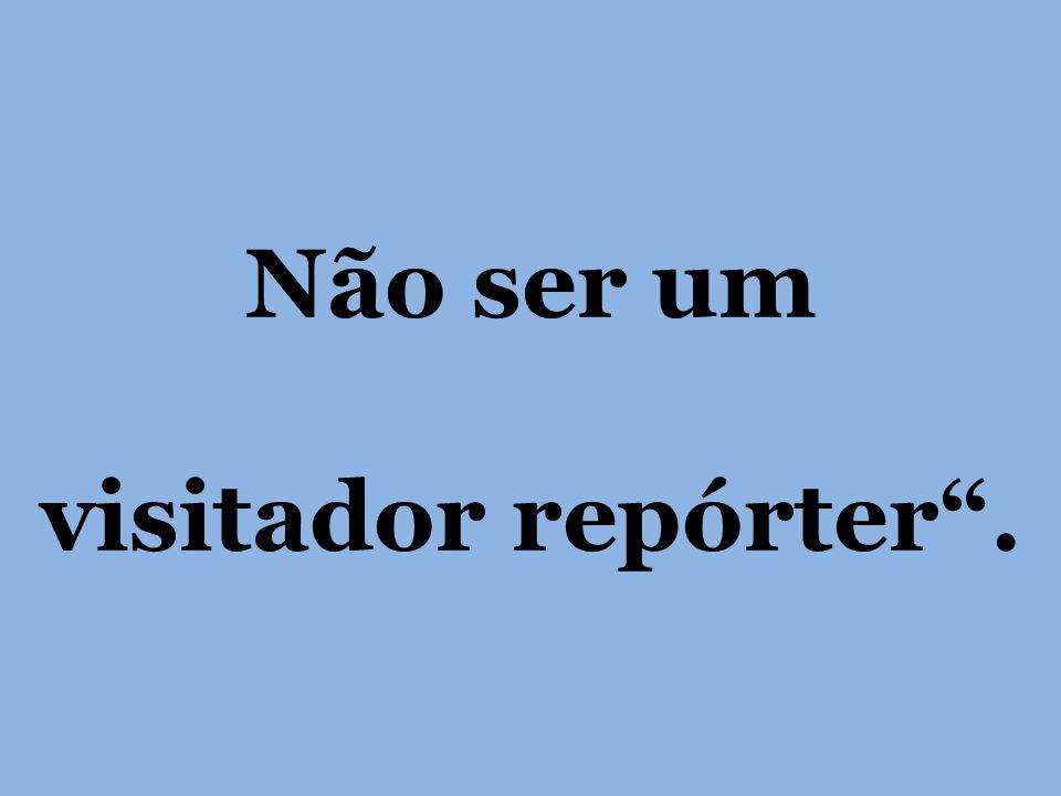 Não ser um visitador repórter .