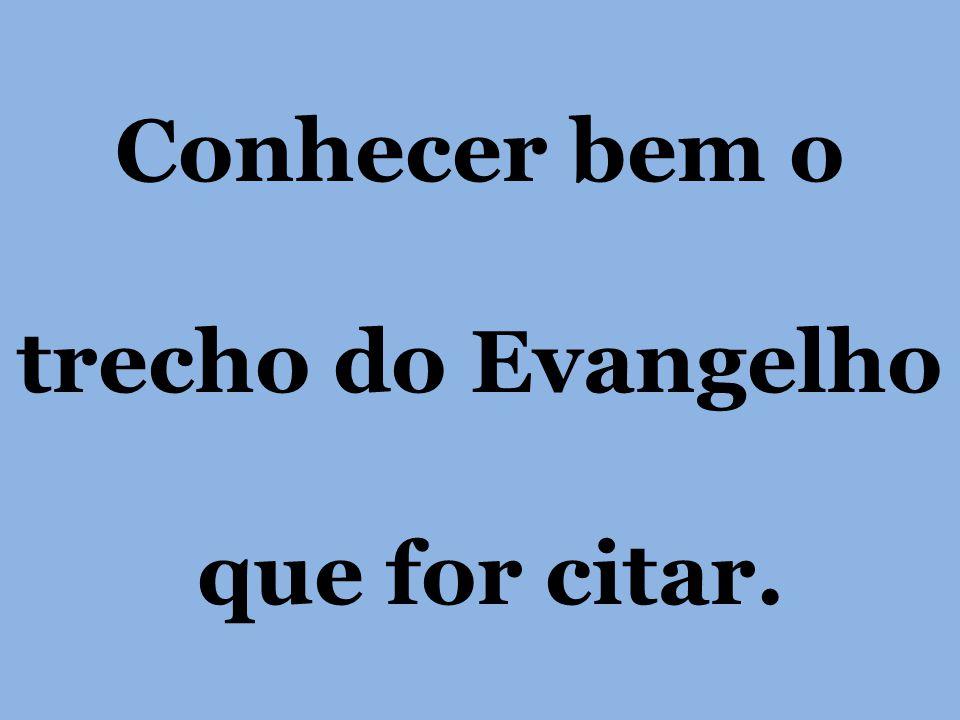 Conhecer bem o trecho do Evangelho que for citar.