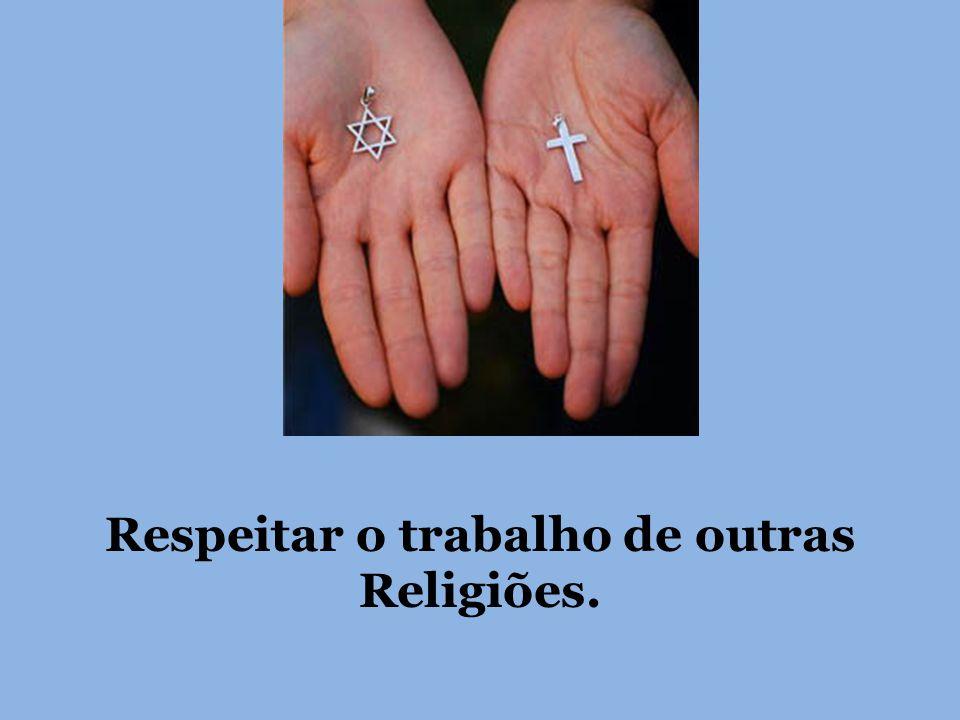Respeitar o trabalho de outras Religiões.
