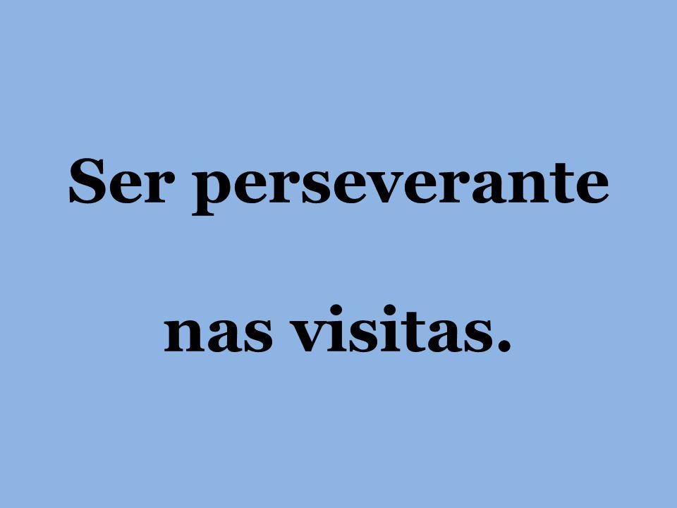 Ser perseverante nas visitas.