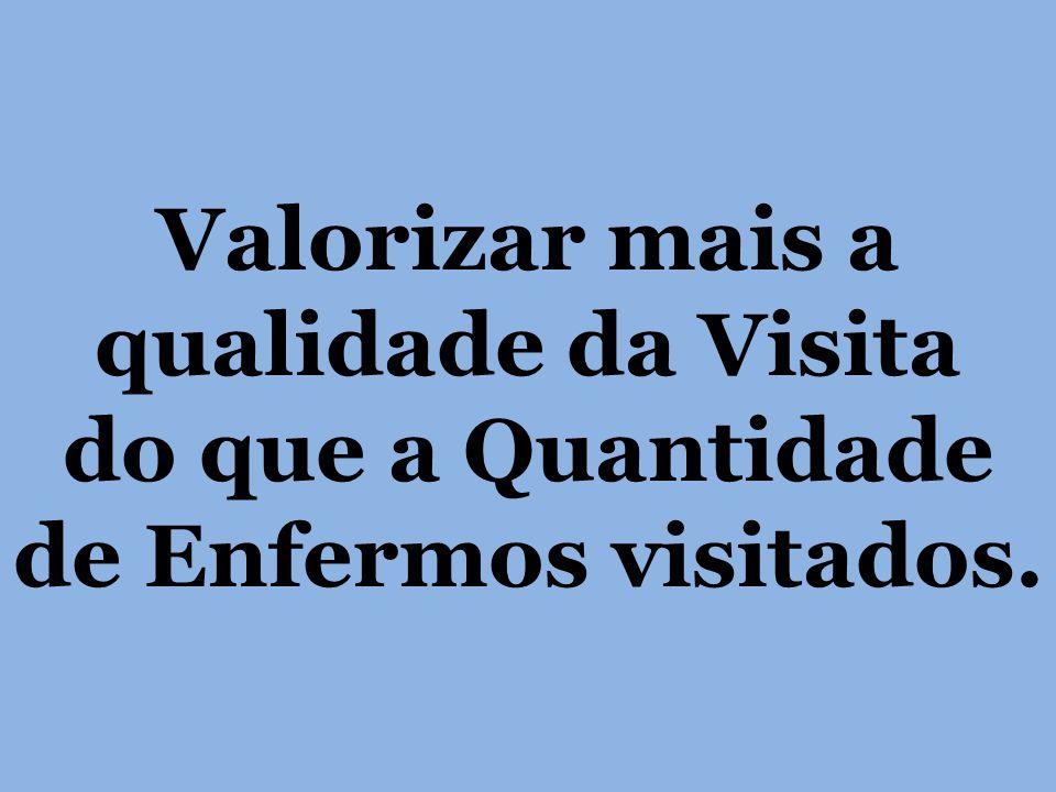 Valorizar mais a qualidade da Visita do que a Quantidade de Enfermos visitados.