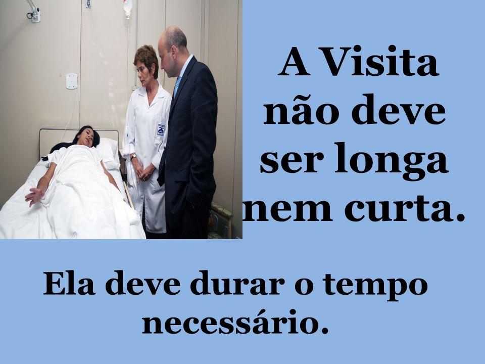 A Visita não deve ser longa nem curta.