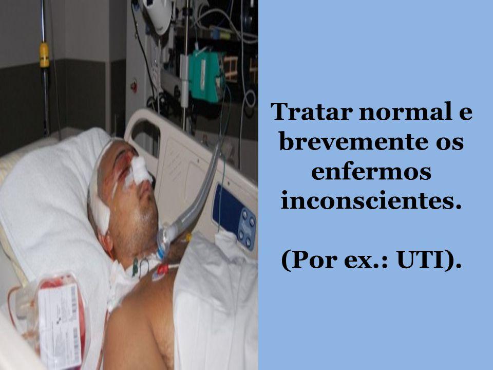 Tratar normal e brevemente os enfermos inconscientes. (Por ex.: UTI).