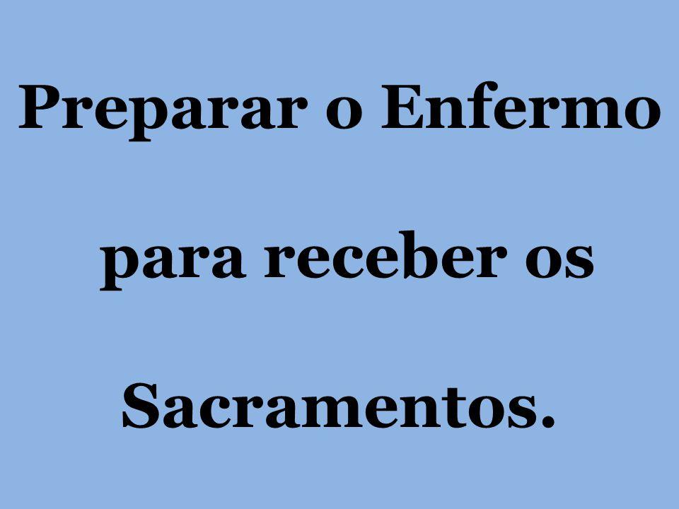 Preparar o Enfermo para receber os Sacramentos.