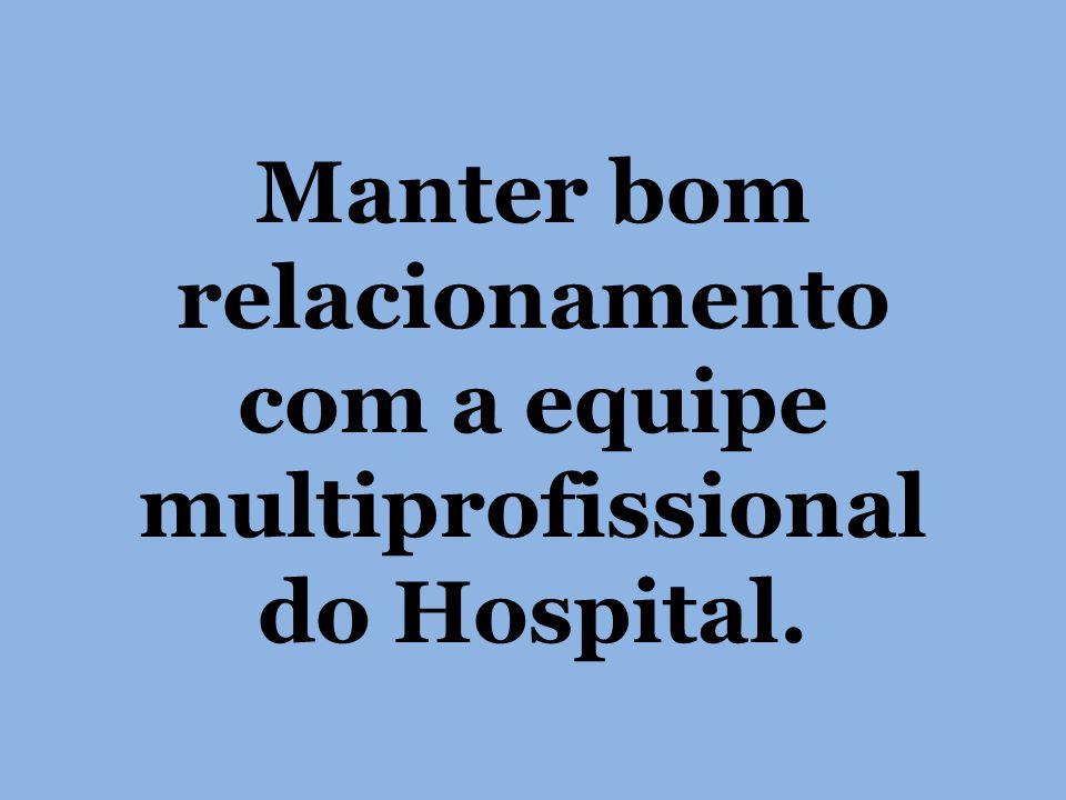 Manter bom relacionamento com a equipe multiprofissional do Hospital.