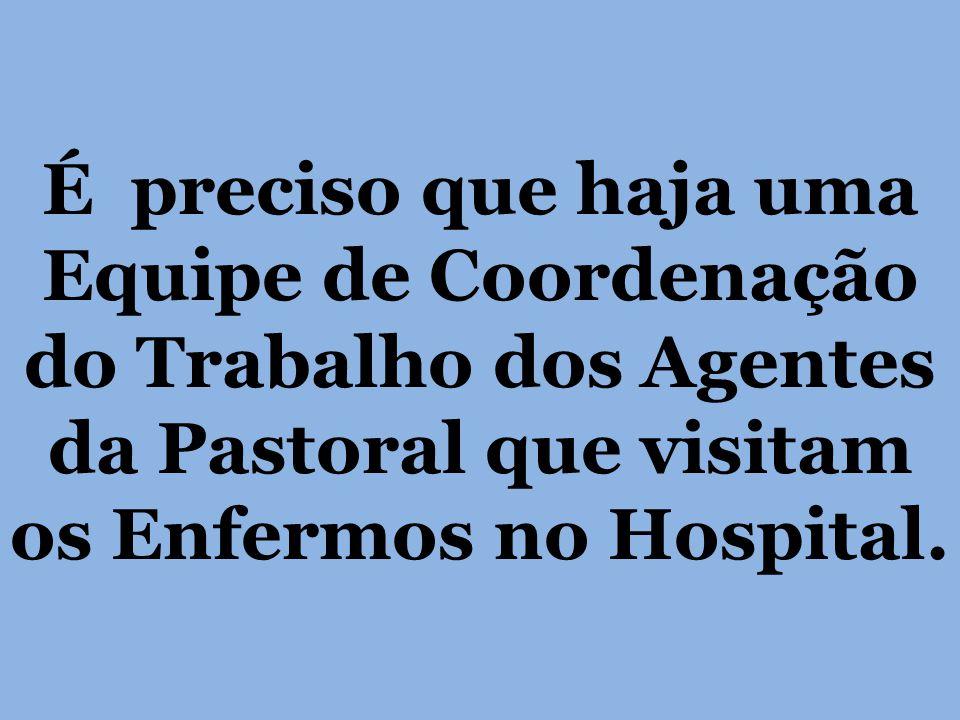 É preciso que haja uma Equipe de Coordenação do Trabalho dos Agentes da Pastoral que visitam os Enfermos no Hospital.