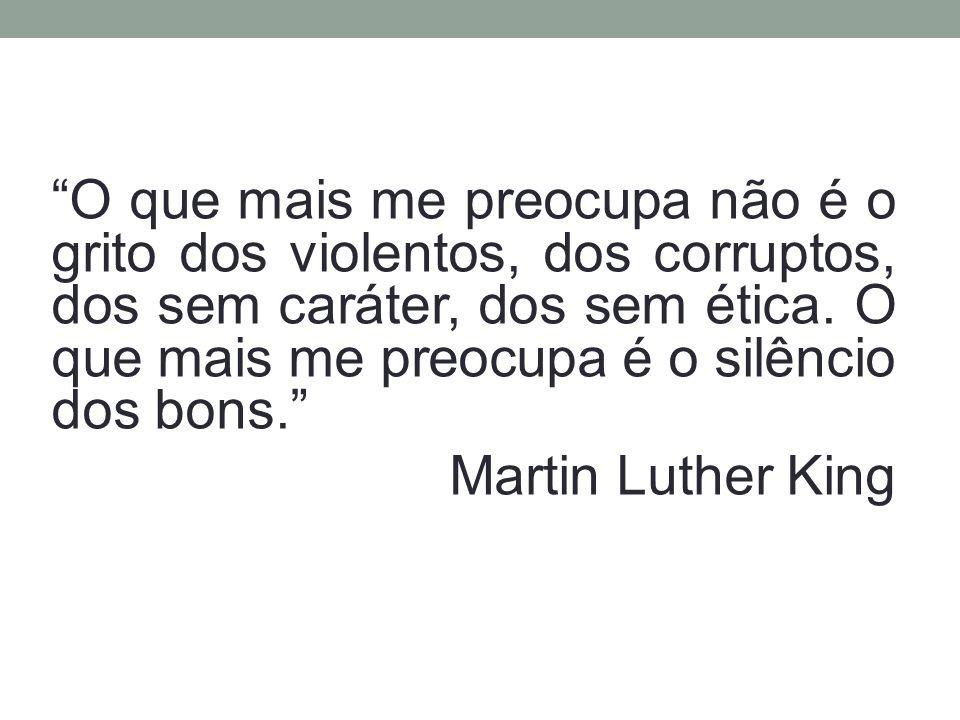 O que mais me preocupa não é o grito dos violentos, dos corruptos, dos sem caráter, dos sem ética. O que mais me preocupa é o silêncio dos bons.