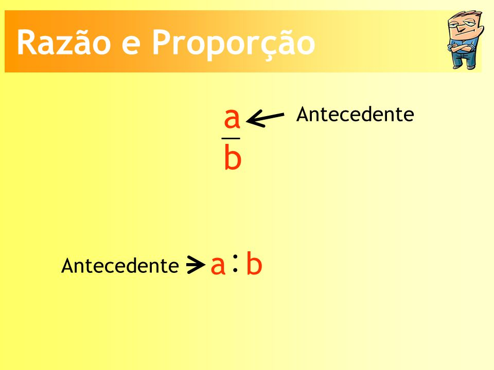 Razão e Proporção a b Antecedente : a b Antecedente