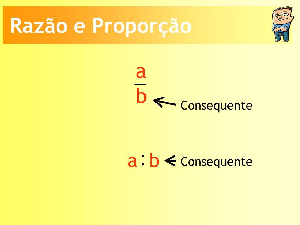 Razão e Proporção a b Consequente : a b Consequente