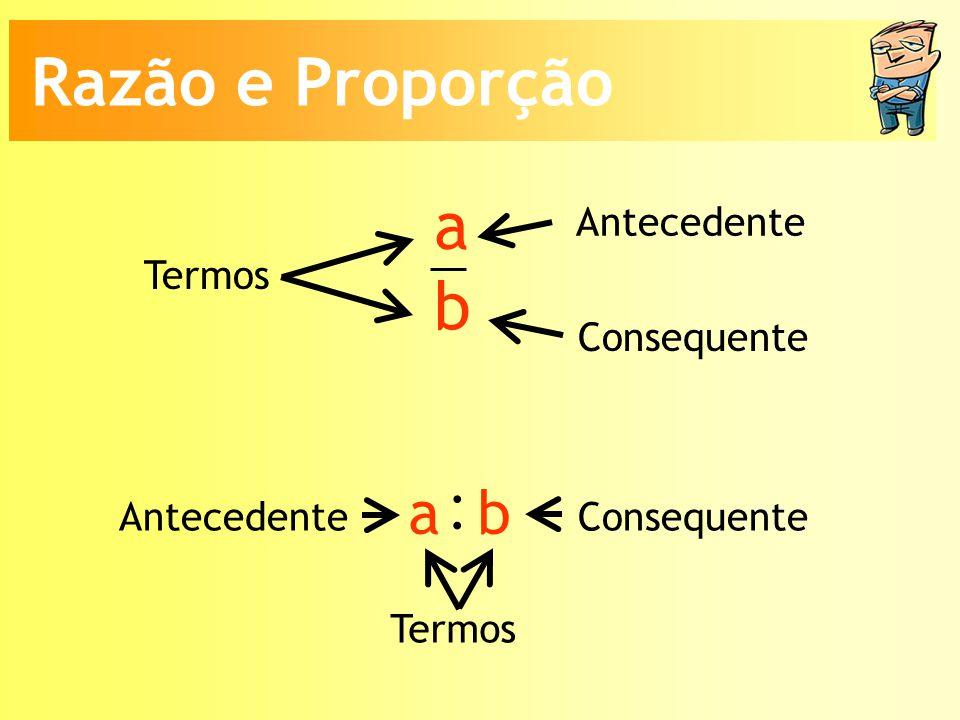 : Razão e Proporção a b a b Antecedente Termos Consequente Antecedente